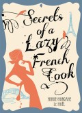 Click here for more details, or to buy Secrets of a Lazy French Cook